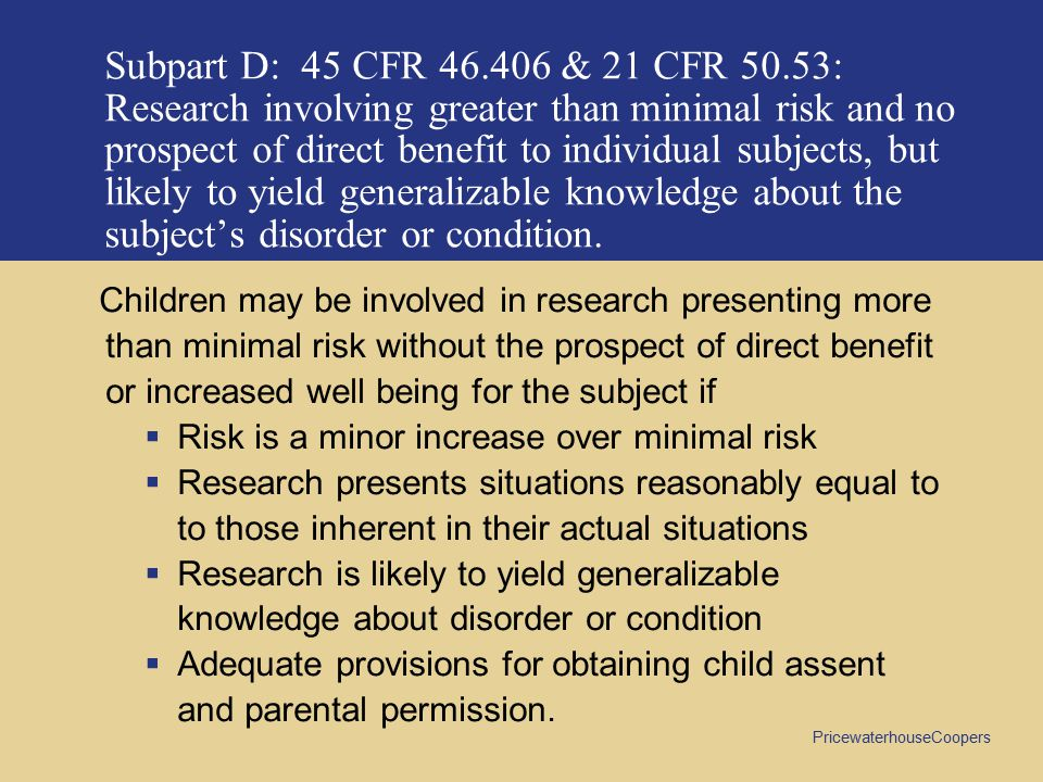 Subpart D: 45 CFR 46.406 & 21 CFR 50.53: Research involving greater than minimal risk and no prospect of direct benefit to individual subjects, but likely to yield generalizable knowledge about the subject's disorder or condition.