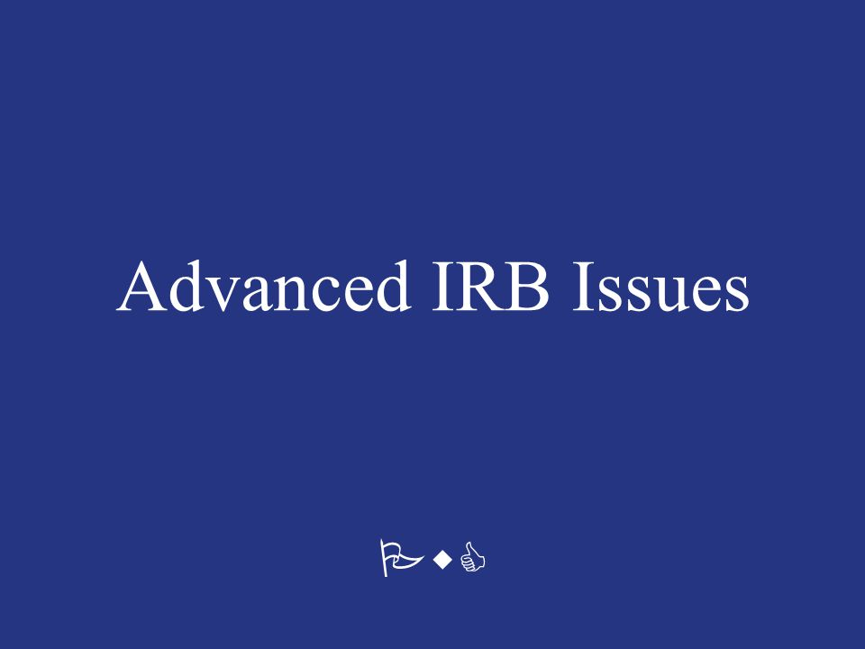 Advanced IRB Issues