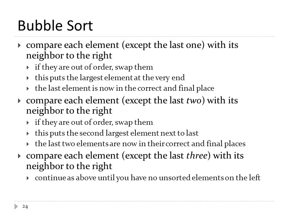 Bubble Sort compare each element (except the last one) with its neighbor to the right. if they are out of order, swap them.
