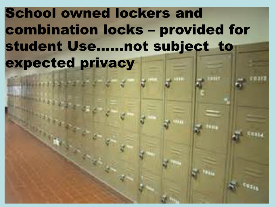 School owned lockers and combination locks – provided for student Use……not subject to expected privacy
