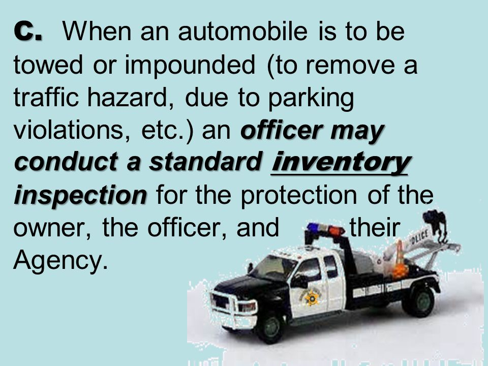C. When an automobile is to be towed or impounded (to remove a traffic hazard, due to parking violations, etc.) an officer may conduct a standard inventory inspection for the protection of the owner, the officer, and their Agency.