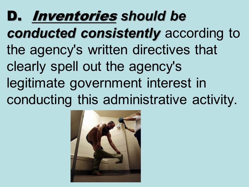 D. Inventories should be conducted consistently according to the agency s written directives that clearly spell out the agency s legitimate government interest in conducting this administrative activity.