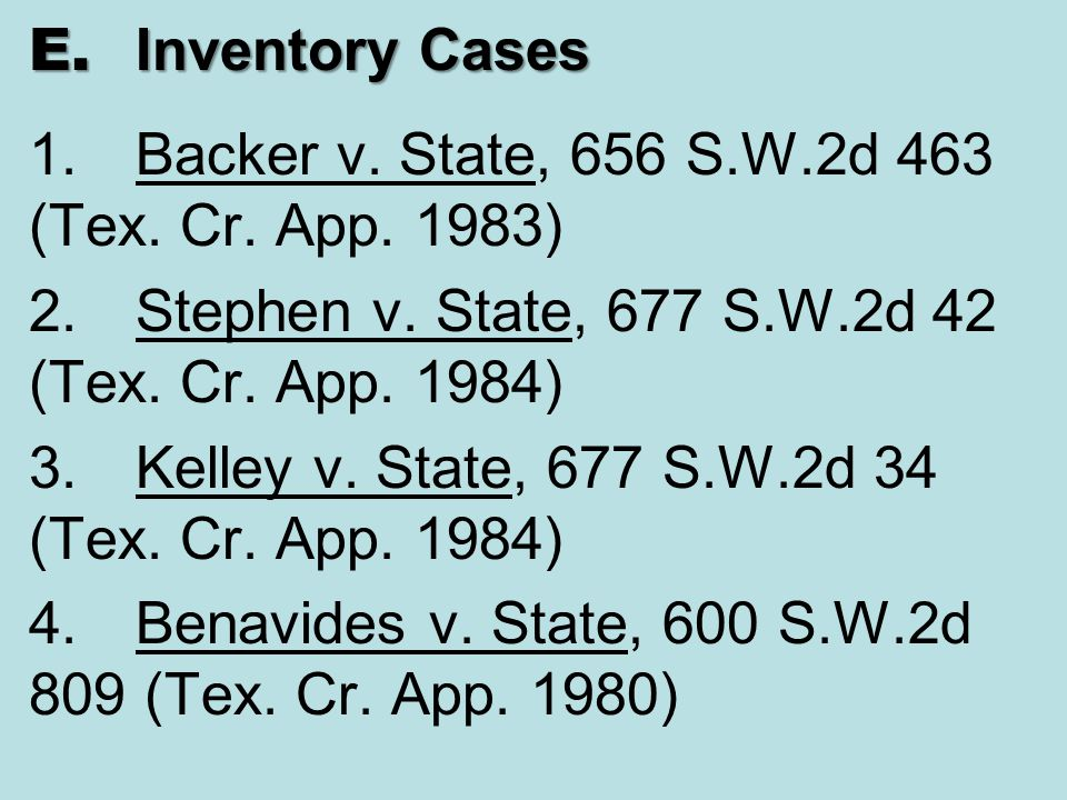 E. Inventory Cases 1. Backer v. State, 656 S.W.2d 463 (Tex. Cr. App. 1983) 2. Stephen v. State, 677 S.W.2d 42 (Tex. Cr. App. 1984)