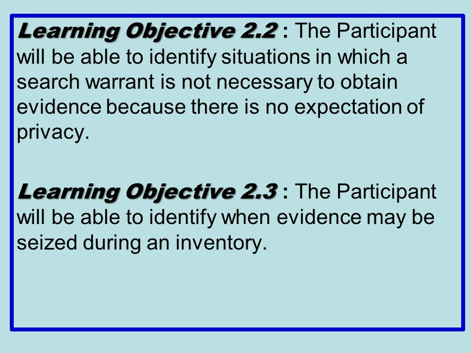 Learning Objective 2.2 : The Participant will be able to identify situations in which a search warrant is not necessary to obtain evidence because there is no expectation of privacy.