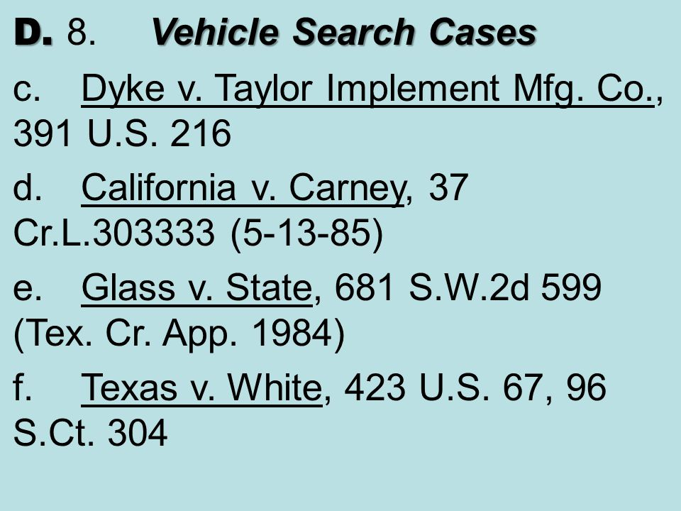 D. 8. Vehicle Search Cases c. Dyke v. Taylor Implement Mfg. Co., 391 U.S. 216. d. California v. Carney, 37 Cr.L.303333 (5-13-85)