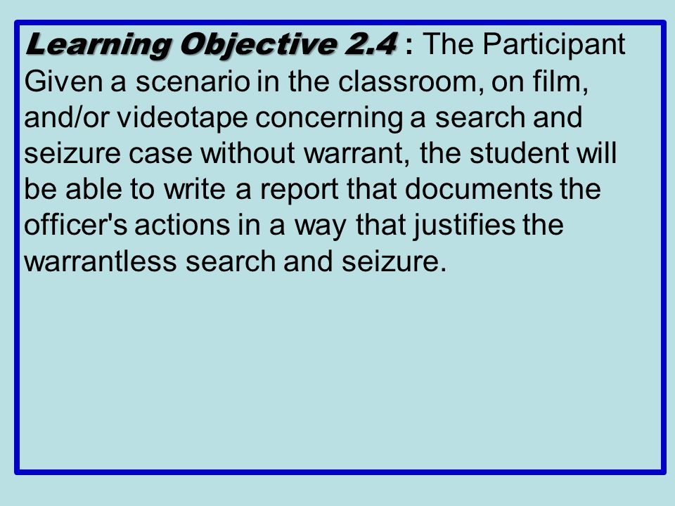 Learning Objective 2.4 : The Participant Given a scenario in the classroom, on film, and/or videotape concerning a search and seizure case without warrant, the student will be able to write a report that documents the officer s actions in a way that justifies the warrantless search and seizure.