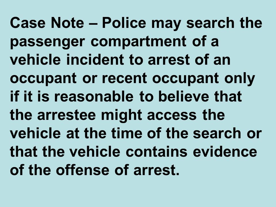 Case Note – Police may search the passenger compartment of a vehicle incident to arrest of an occupant or recent occupant only if it is reasonable to believe that the arrestee might access the vehicle at the time of the search or that the vehicle contains evidence of the offense of arrest.