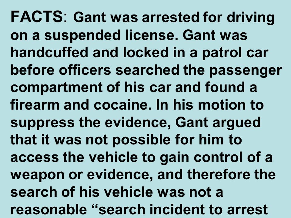 FACTS: Gant was arrested for driving on a suspended license