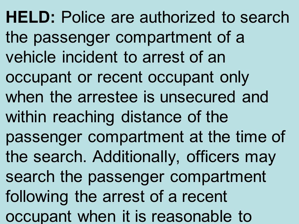 HELD: Police are authorized to search the passenger compartment of a vehicle incident to arrest of an occupant or recent occupant only when the arrestee is unsecured and within reaching distance of the passenger compartment at the time of the search.