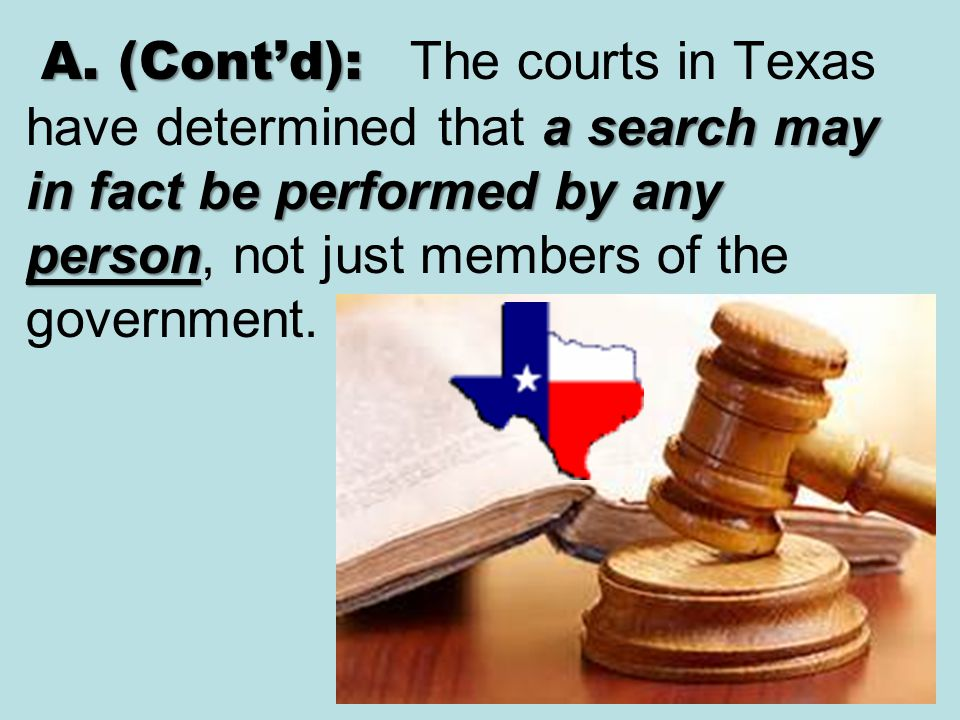 A. (Cont'd): The courts in Texas have determined that a search may in fact be performed by any person, not just members of the government.