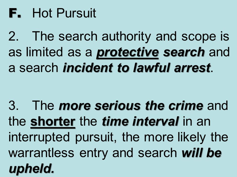 F. Hot Pursuit 2. The search authority and scope is as limited as a protective search and a search incident to lawful arrest.
