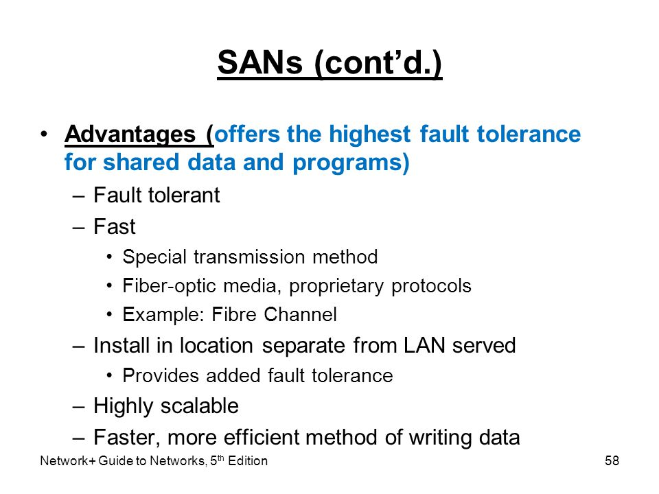 SANs (cont'd.) Advantages (offers the highest fault tolerance for shared data and programs) Fault tolerant.