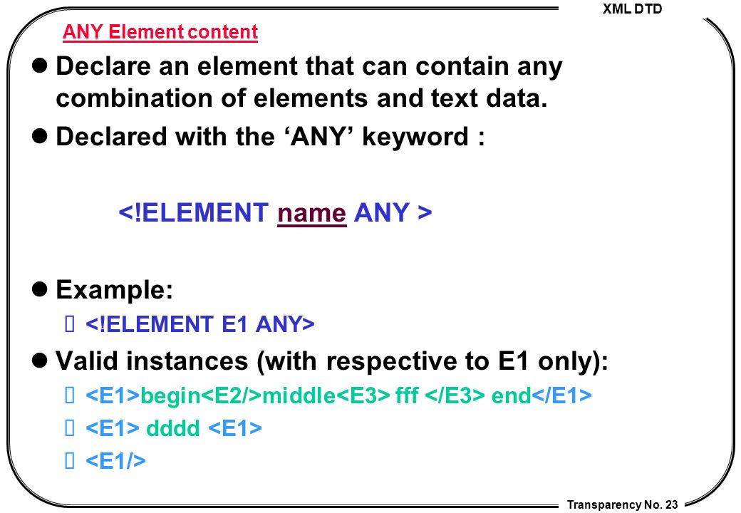 Declared with the 'ANY' keyword : <!ELEMENT name ANY > Example: