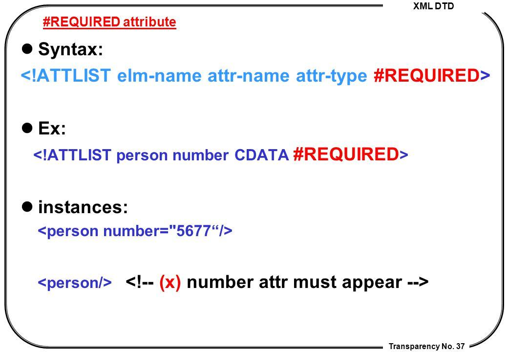 <!ATTLIST elm-name attr-name attr-type #REQUIRED> Ex: