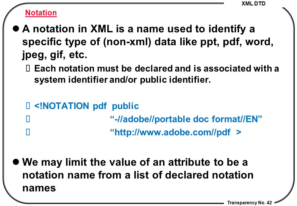 Notation A notation in XML is a name used to identify a specific type of (non-xml) data like ppt, pdf, word, jpeg, gif, etc.