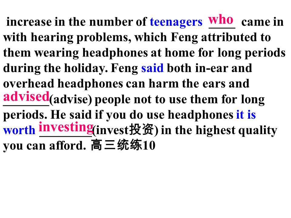 increase in the number of teenagers ____ came in with hearing problems, which Feng attributed to them wearing headphones at home for long periods during the holiday. Feng said both in-ear and overhead headphones can harm the ears and _______(advise) people not to use them for long periods. He said if you do use headphones it is worth ________(invest投资) in the highest quality you can afford. 高三统练10