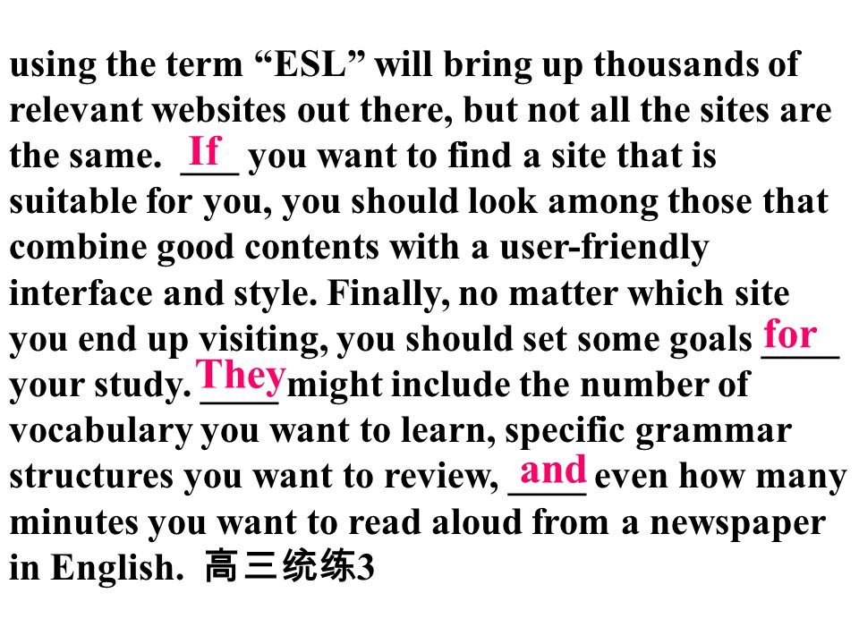 using the term ESL will bring up thousands of relevant websites out there, but not all the sites are the same. ___ you want to find a site that is suitable for you, you should look among those that combine good contents with a user-friendly interface and style. Finally, no matter which site you end up visiting, you should set some goals ____ your study. ____ might include the number of vocabulary you want to learn, specific grammar structures you want to review, ____ even how many minutes you want to read aloud from a newspaper in English. 高三统练3