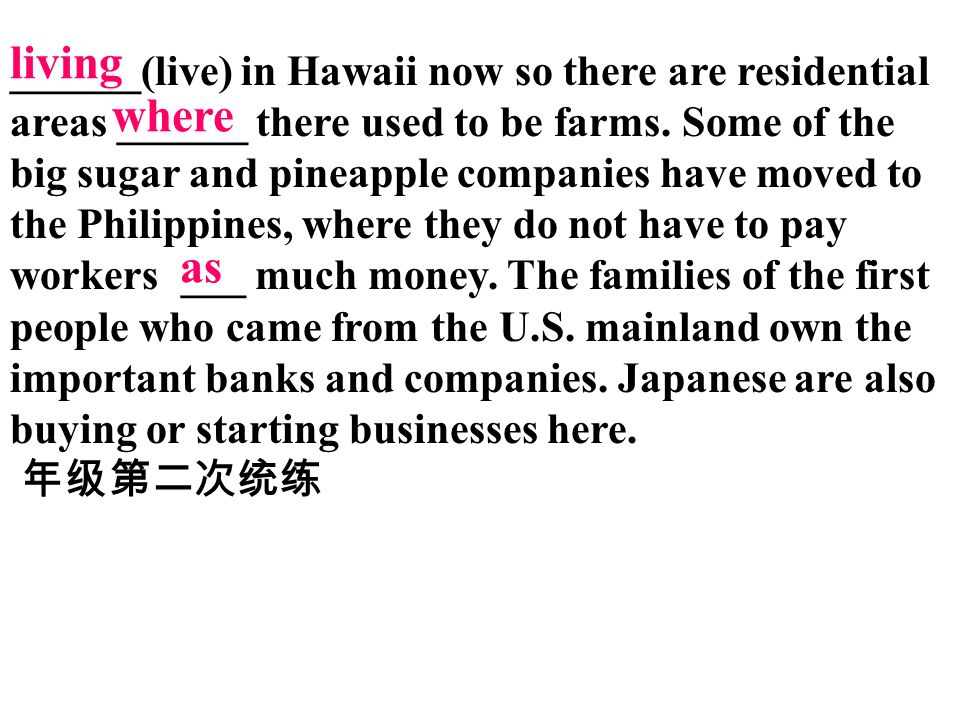 ______(live) in Hawaii now so there are residential areas ______ there used to be farms. Some of the big sugar and pineapple companies have moved to the Philippines, where they do not have to pay workers ___ much money. The families of the first people who came from the U.S. mainland own the important banks and companies. Japanese are also buying or starting businesses here.