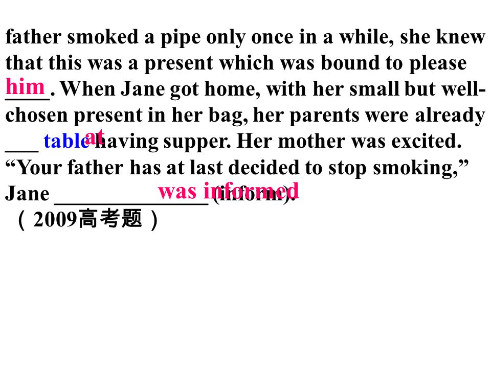 father smoked a pipe only once in a while, she knew that this was a present which was bound to please ____. When Jane got home, with her small but well-chosen present in her bag, her parents were already ___ table having supper. Her mother was excited. Your father has at last decided to stop smoking, Jane ______________ (inform).