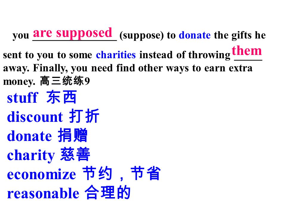 you _______________ (suppose) to donate the gifts he sent to you to some charities instead of throwing _____ away. Finally, you need find other ways to earn extra money. 高三统练9