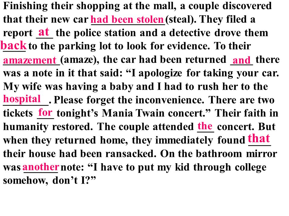 Finishing their shopping at the mall, a couple discovered that their new car _____________(steal). They filed a report ___ the police station and a detective drove them ____ to the parking lot to look for evidence. To their