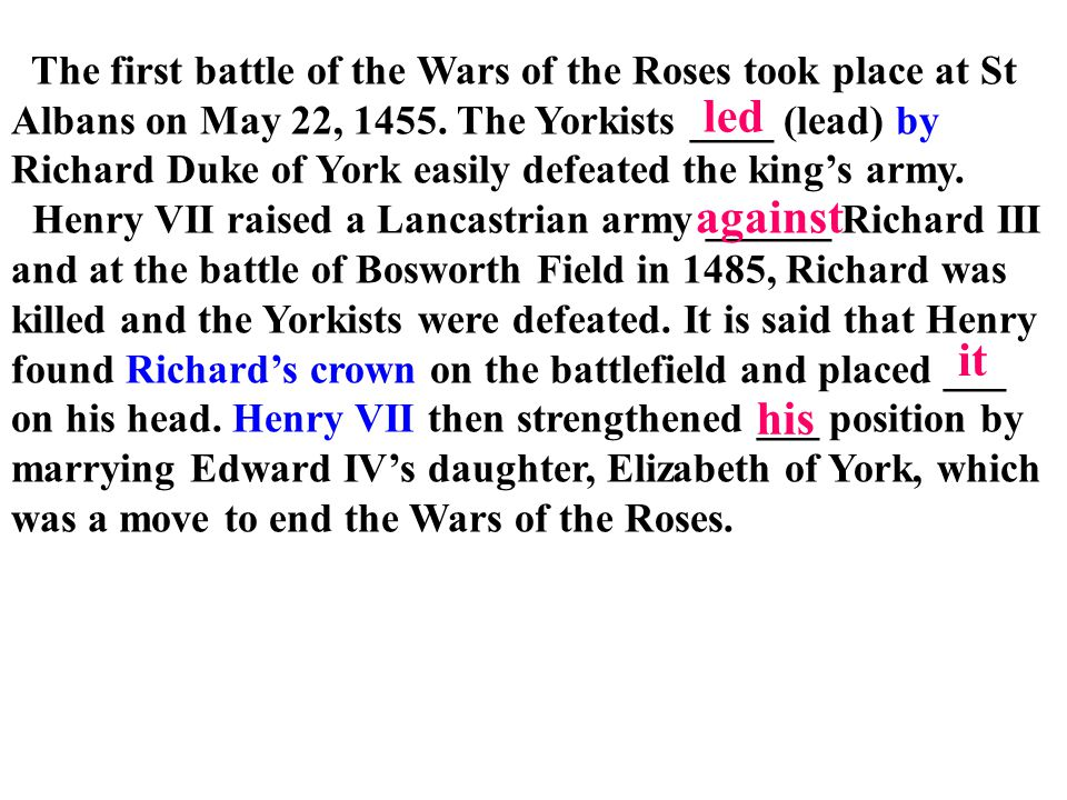 The first battle of the Wars of the Roses took place at St Albans on May 22, 1455. The Yorkists ____ (lead) by Richard Duke of York easily defeated the king's army.