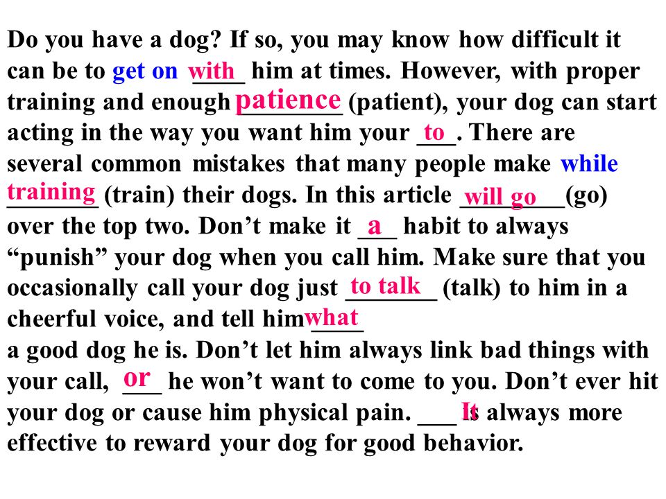 Do you have a dog If so, you may know how difficult it can be to get on ____ him at times. However, with proper training and enough ________ (patient), your dog can start acting in the way you want him your ___. There are several common mistakes that many people make while _______ (train) their dogs. In this article ________(go) over the top two. Don't make it ___ habit to always punish your dog when you call him. Make sure that you occasionally call your dog just _______ (talk) to him in a cheerful voice, and tell him ____