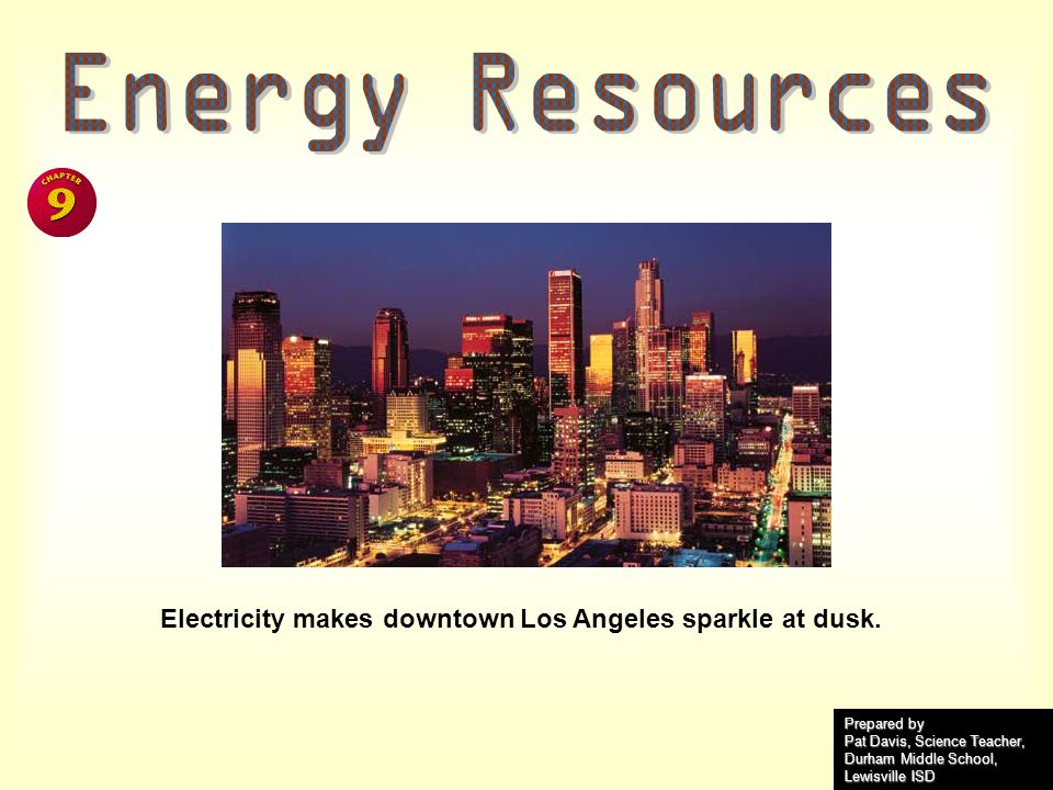 Energy Resources Electricity makes downtown Los Angeles sparkle at dusk. Prepared by. Pat Davis, Science Teacher,