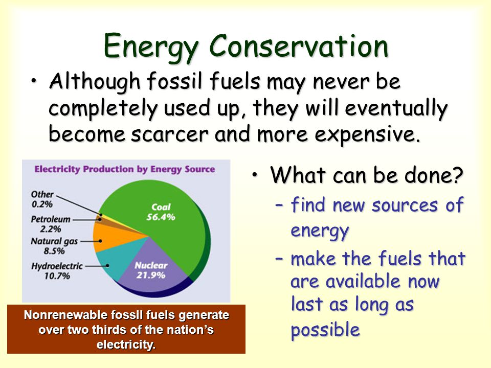 Energy Conservation Although fossil fuels may never be completely used up, they will eventually become scarcer and more expensive.
