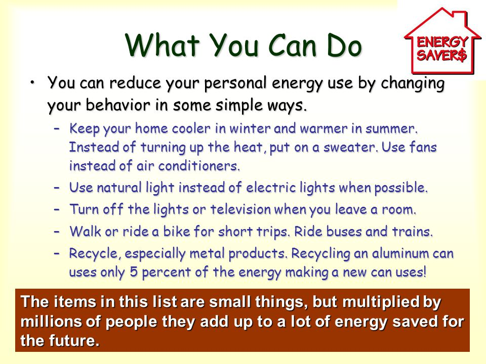 What You Can Do You can reduce your personal energy use by changing your behavior in some simple ways.