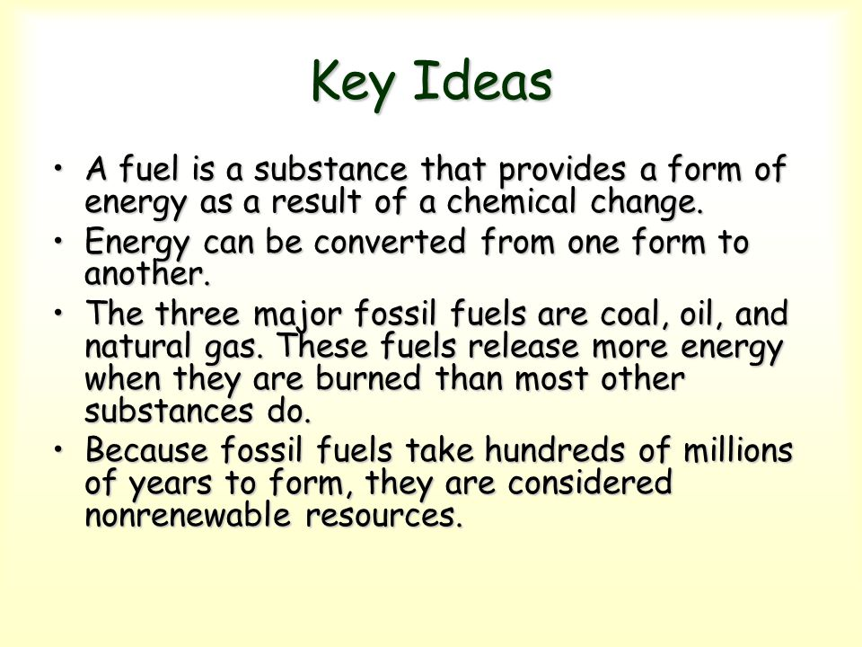 Key Ideas A fuel is a substance that provides a form of energy as a result of a chemical change. Energy can be converted from one form to another.