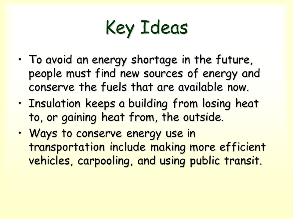 Key Ideas To avoid an energy shortage in the future, people must find new sources of energy and conserve the fuels that are available now.
