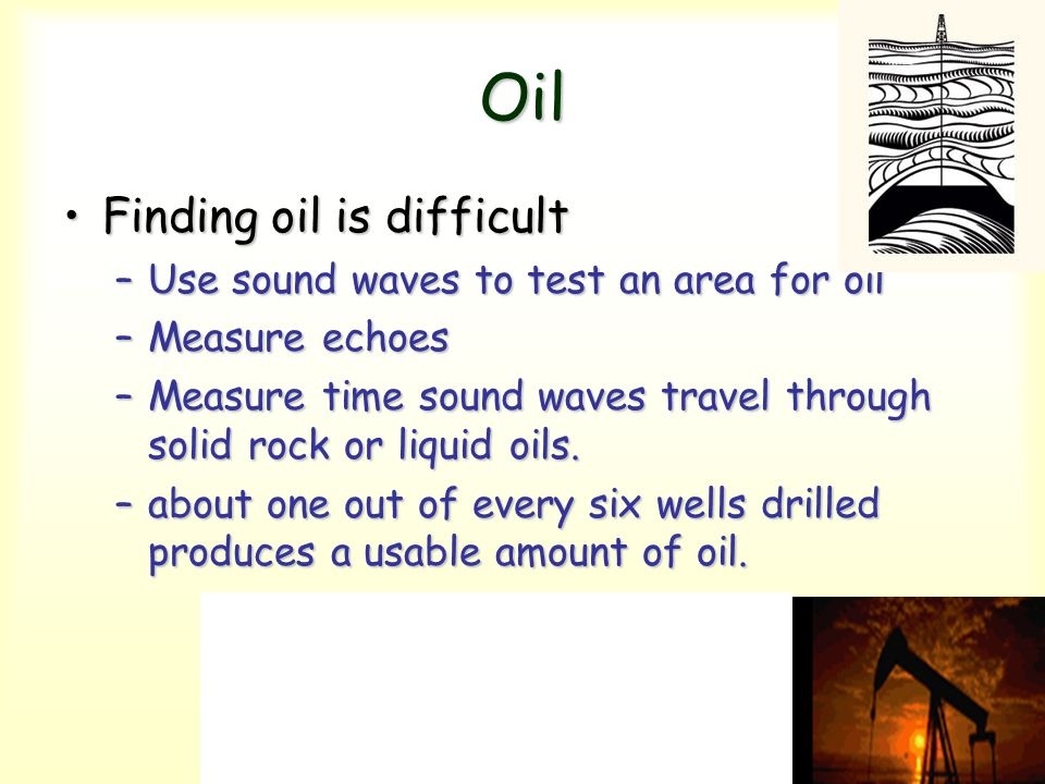 Oil Finding oil is difficult Use sound waves to test an area for oil