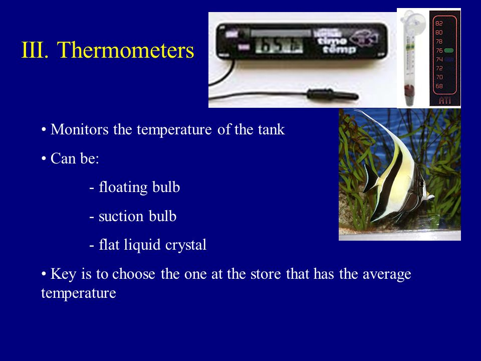 III. Thermometers Monitors the temperature of the tank Can be: