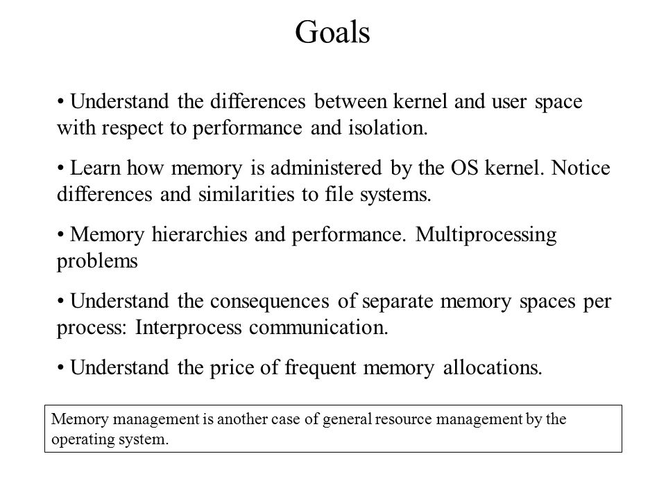 Goals Understand the differences between kernel and user space with respect to performance and isolation.