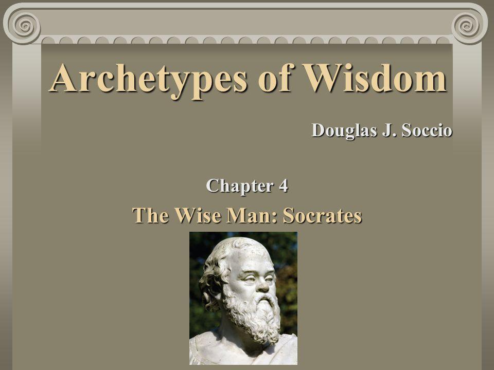 Archetypes of Wisdom The Wise Man: Socrates Douglas J. Soccio