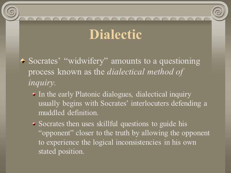 Dialectic Socrates' widwifery amounts to a questioning process known as the dialectical method of inquiry.