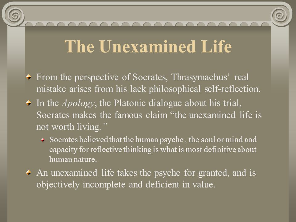 The Unexamined Life From the perspective of Socrates, Thrasymachus' real mistake arises from his lack philosophical self-reflection.