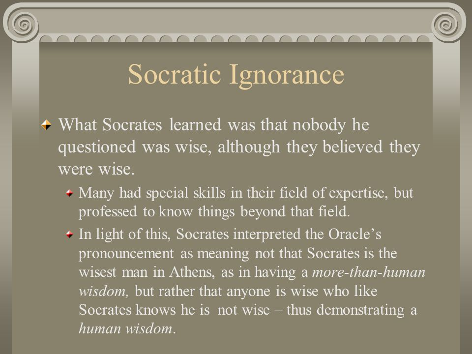Socratic Ignorance What Socrates learned was that nobody he questioned was wise, although they believed they were wise.
