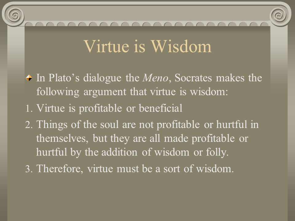 Virtue is Wisdom In Plato's dialogue the Meno, Socrates makes the following argument that virtue is wisdom: