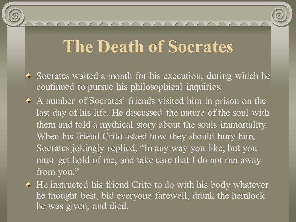 The Death of Socrates Socrates waited a month for his execution, during which he continued to pursue his philosophical inquiries.