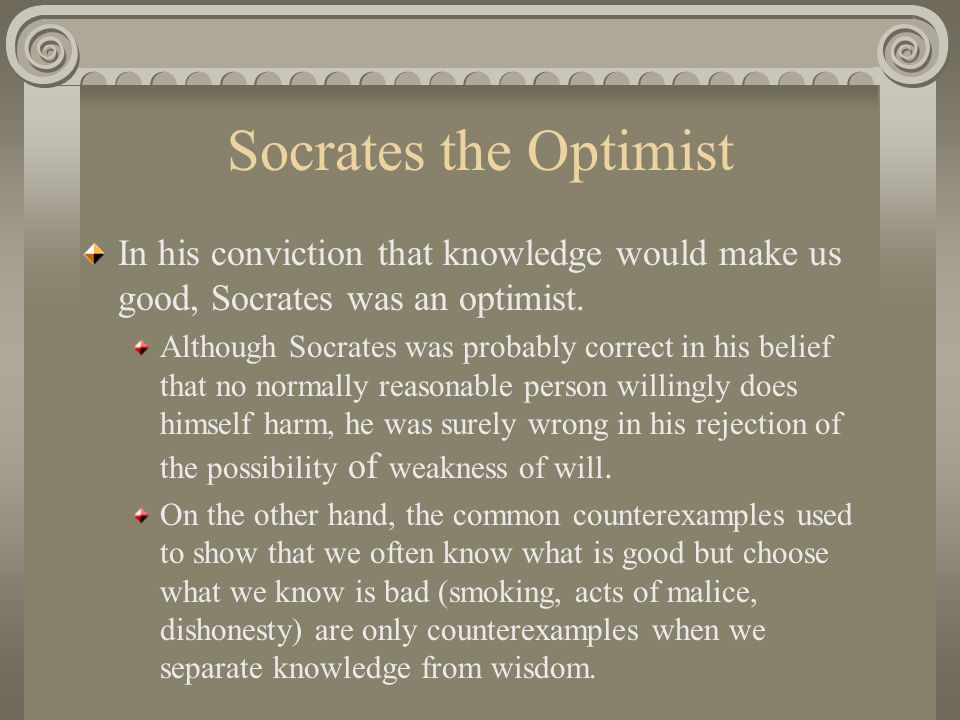 Socrates the Optimist In his conviction that knowledge would make us good, Socrates was an optimist.