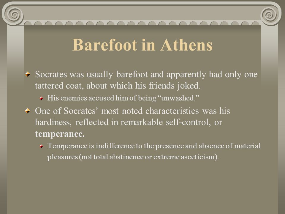 Barefoot in Athens Socrates was usually barefoot and apparently had only one tattered coat, about which his friends joked.