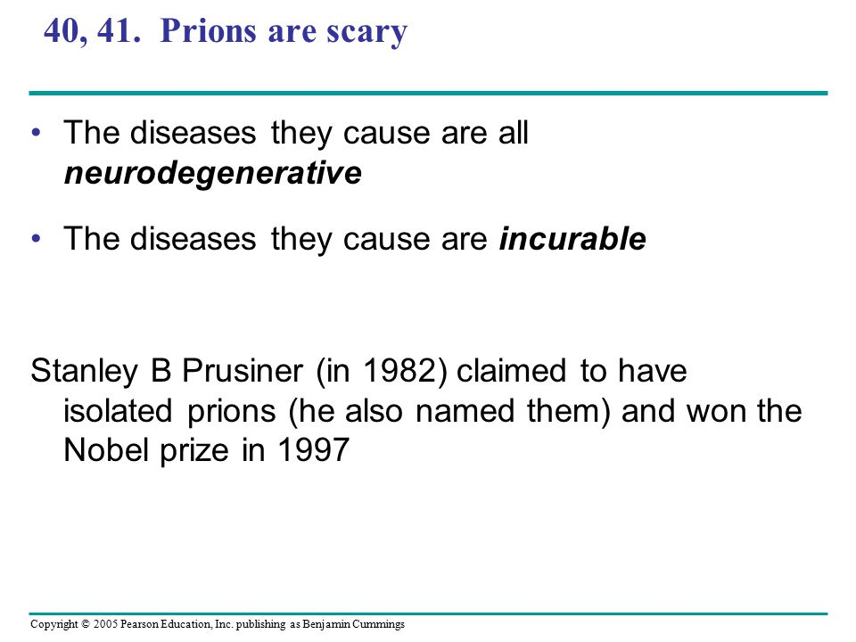 40, 41. Prions are scary The diseases they cause are all neurodegenerative. The diseases they cause are incurable.