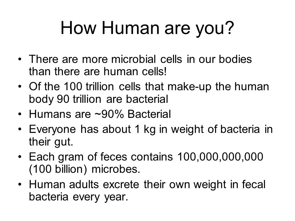 How Human are you There are more microbial cells in our bodies than there are human cells!
