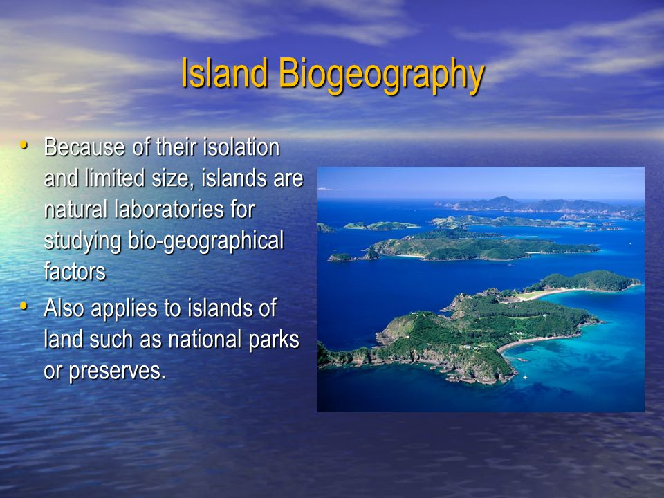 Island Biogeography Because of their isolation and limited size, islands are natural laboratories for studying bio-geographical factors.