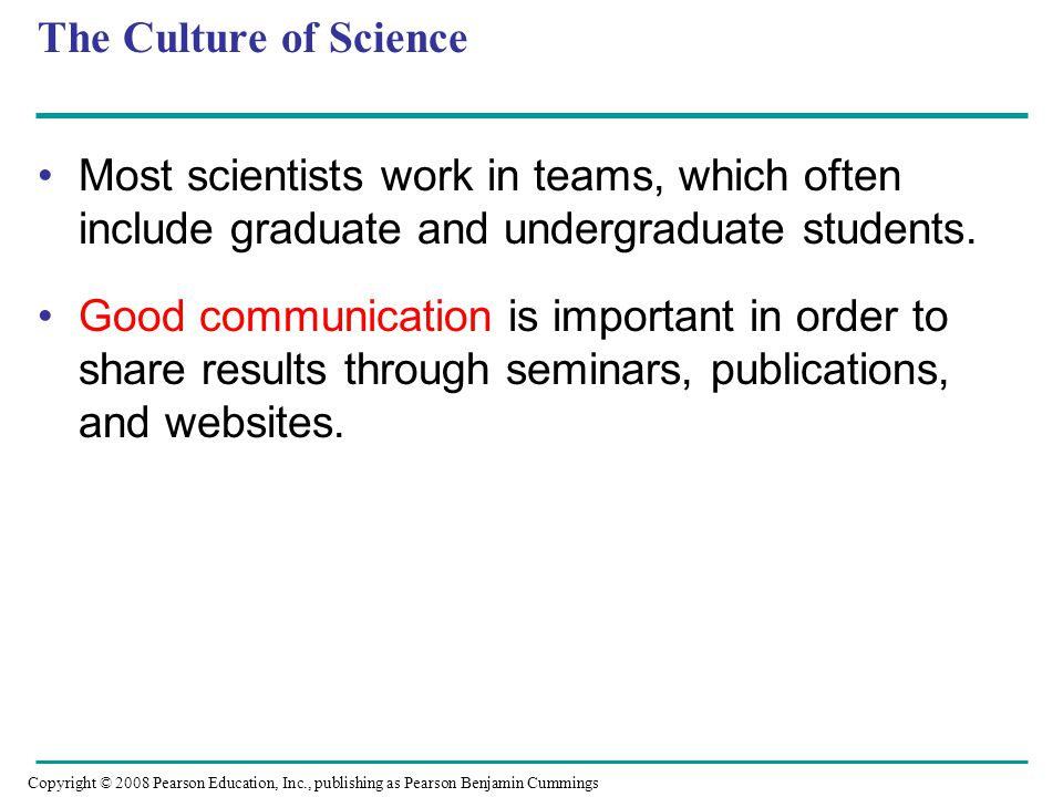 The Culture of Science Most scientists work in teams, which often include graduate and undergraduate students.