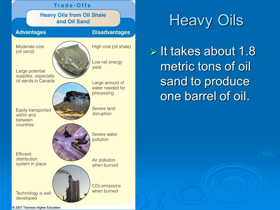 Heavy Oils It takes about 1.8 metric tons of oil sand to produce one barrel of oil.