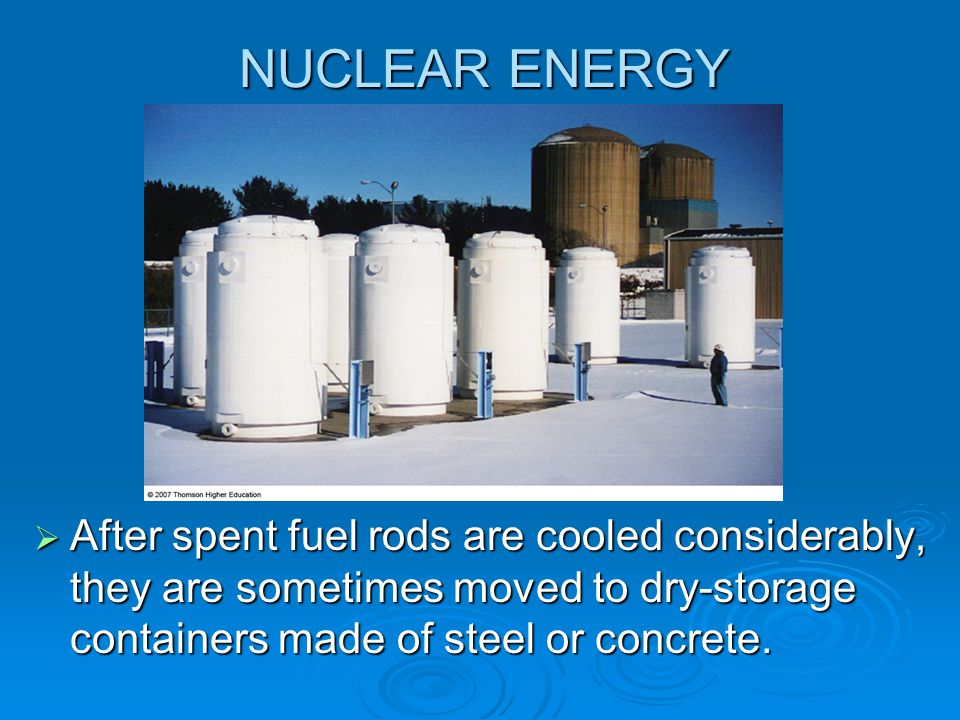 NUCLEAR ENERGY After spent fuel rods are cooled considerably, they are sometimes moved to dry-storage containers made of steel or concrete.