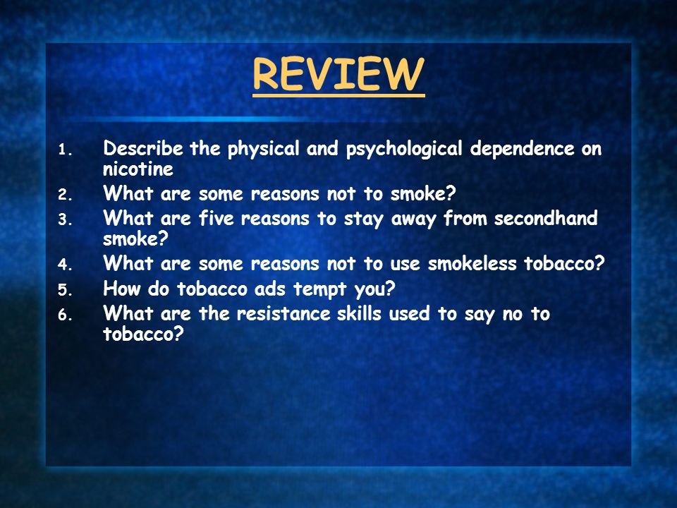 REVIEW Describe the physical and psychological dependence on nicotine